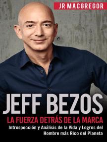 Jeff Bezos: La Fuerza Detrás de la Marca - Introspección y Análisis de la Vida y Logros del Hombre más Rico del Planeta: Visionarios Billonarios, #1