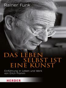 Das Leben selbst ist eine Kunst: Einführung in Leben und Werk von Erich Fromm