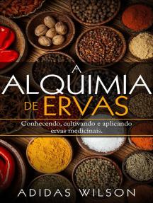 A Alquimia das Ervas: Um Guia para Iniciantes - Conhecendo, cultivando e aplicando ervas medicinais.