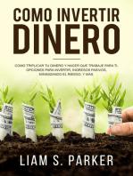 Como invertir dinero: Cómo Triplicar Tu Dinero y Hacer Que Trabaje Para Ti. Opciones Para Invertir, Ingresos Pasivos, Minimizando El Riesgo, y Más: Atajos Hacia el Éxito