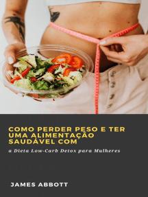 Como Perder Peso e Ter uma Alimentação Saudável com a Dieta Low-Carb Detox para Mulheres