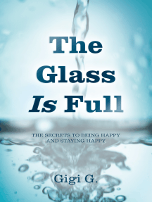 The Glass Is Full: The Secrets to Being Happy and Staying Happy