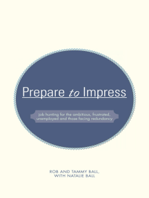 Prepare to Impress: —Job Hunting for the Ambitious, Frustrated, Unemployed and Those Facing Redundancy