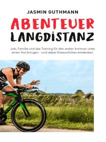 Abenteuer Langdistanz: Job, Familie und das Training für den ersten Ironman unter einen Hut bringen - und dabei Erstaunliches entdecken.