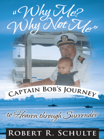 """""""Why Me? Why Not Me"""" Captain Bob's Journey to Heaven Through Surrender."""
