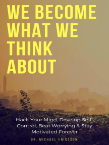 We Become What We Think About: Hack Your Mind, Develop Self-Control, Beat Worrying & Stay Motivated Forever