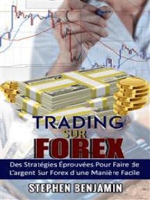 Trading sur Forex:  Des Stratégies Éprouvées Pour Faire de L'argent Sur Forex d'une Maniere Facile