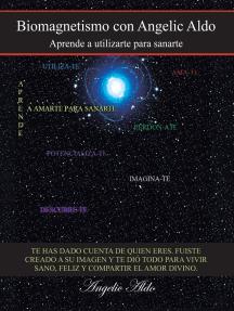 Biomagnetismo Con Angelic Aldo: Aprende a Utilizarte Para Sanarte