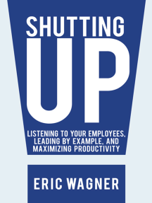 Shutting Up: Listening to Your Employees, Leading by Example, and Maximizing Productivity