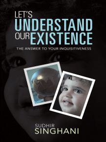 Let's Understand Our Existence: The Answer to Your Inquisitiveness