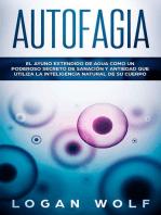 Autofagia: El Ayuno Extendido De Agua Como Un Poderoso Secreto De Sanación y Antiedad Que Utiliza La Inteligencia Natural De Su Cuerpo