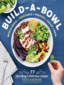 Build-a-Bowl: 77 Satisfying & Nutritious Combos: Whole Grain + Vegetable + Protein + Sauce = Meal