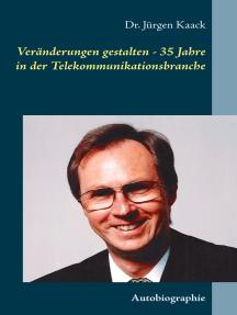 Veränderungen gestalten - 35 Jahre in der Telekommunikationsbranche: Autobiographie