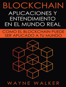 Blockchain: Aplicaciones y Entendimiento En El Mundo Real: Como el Blockchain Puede Ser Aplicado a Tu Mundo