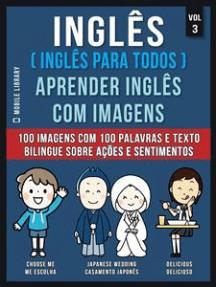Inglês ( Inglês Para Todos ) Aprender Inglês Com Imagens (Vol 3): 100 imagens com 100 palavras e texto bilingue sobre Ações e Sentimentos