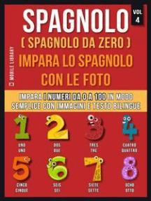 Spagnolo ( Spagnolo da zero ) Impara lo spagnolo con le foto (Vol 4): Impara i numeri da 0 a 100 in modo semplice con immagini e testo bilingue
