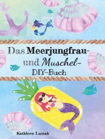 Das Meerjungfrau- und Muschel-DIY-Buch: Kreativideen zu den Themen Muscheln und Nixen