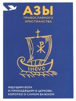 Азы православного христианства. Ищущим Бога и приходящим в Церковь