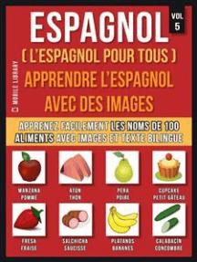 Espagnol ( L'Espagnol Pour Tous ) - Apprendre l'espagnol avec des images (Vol 5): Apprenez facilement les noms de 100 aliments avec des images et un texte bilingue
