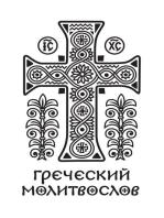 Греческий молитвослов. Молитвы на всякое время дня, недели и года. Полное собрание молитв ко Святому Причащению