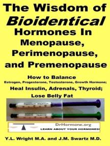The Wisdom of Bioidentical Hormones In Menopause, Perimenopause, and Premenopause : Balance Estrogen, Progesterone, Testosterone, Growth Hormone, Insulin, Adrenals, Thyroid; Lose Belly Fat