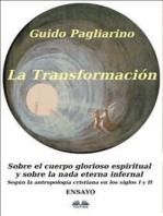 La Transformación - Sobre el Cuerpo Glorioso Espiritual y Sobre la Nada Eterna Infernal: Según La Antropología Cristiana En Los Siglos I Y II