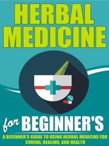 Herbal Medicine For Beginners - A Beginner's Guide for Using Herbal Medicine for Curing, Healing and Health
