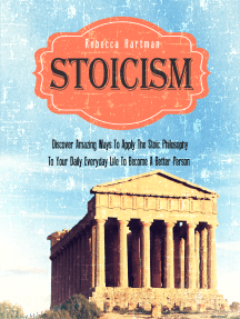 Stoicism: Discover Amazing Ways To Apply The Stoic Philosophy To Your Daily Everyday Life To Become A Better Person