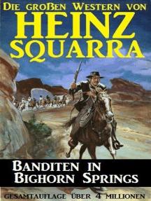 Banditen in Bighorn Springs: Die großen Western von Heinz Squarra, #25