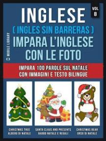 Inglese ( Ingles Sin Barreras ) Impara L'Inglese Con Le Foto (Vol 8): Impara 100 parole sul Natale con immagini e testo bilingue