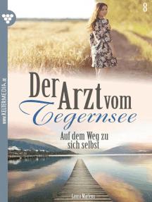 Der Arzt vom Tegernsee 8 – Arztroman: Auf dem Weg zu sich selbst