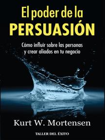 El poder de la persuasión: Cómo influir sobre las personas y crear aliados en tu negocio