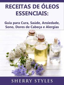 Receitas de óleos essenciais: Guia para Cura, Saúde, Ansiedade, Sono, Dores de Cabeça e Alergias