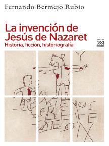 La invención de Jesús de Nazaret: Historia, ficción, historiografía