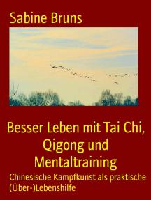 Besser Leben mit Tai Chi, Qigong und Mentaltraining: Chinesische Kampfkunst als praktische (Über-)Lebenshilfe