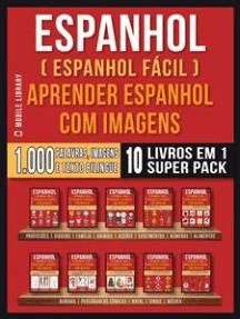 Espanhol ( Espanhol Fácil ) Aprender Espanhol Com Imagens (Super Pack 10 livros em 1): 1.000 palavras, 1.000 imagens, 1.000 textos bilngue (10 livros em 1 para economizar e aprender Espanhol mais rápido)