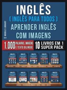 Inglês ( Inglês Para Todos ) Aprender Inglês Com Imagens (Super Pack 10 livros em 1): 1.000 palavras, 1.000 imagens, 1.000 textos bilingue (10 livros em 1 para economizar e aprender Inglês mais depressa)