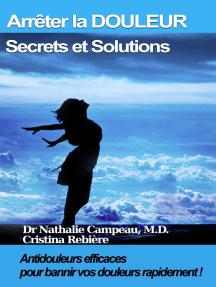 Arrêter la DOULEUR - Secrets et Solutions: Antidouleurs efficaces pour bannir vos douleurs rapidement!