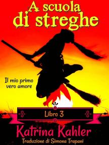 A scuola di streghe - Libro 3: Il mio primo vero amore: A scuola di streghe, #3