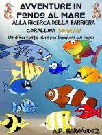 Avventure in fondo al mare. Alla ricerca della barriera corallina dorata. Un divertente libro per bambini sui pesci