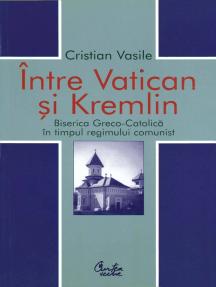 Intre Vatican si Kremlin. Biserica Greco-Catolica in timpul regimului comunist