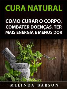 Cura Natural: Como Curar o Corpo, Combater Doenças, Ter Mais Energia e Menos Dor
