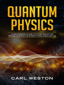Quantum Physics: A Beginners Guide to How Quantum Physics Affects Everything around Us