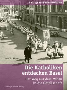 Die Katholiken entdecken Basel: Der Weg aus dem Milieu in die Gesellschaft