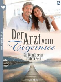 Der Arzt vom Tegernsee 12 – Arztroman: Sie könnte seine Tochter sein