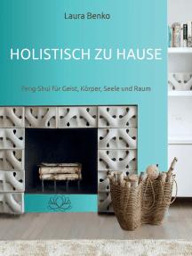 Holistisch zu Hause: Feng-Shui für Geist, Körper, Seele und Raum