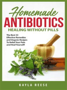 Homemade Antibiotics: Healing Without Pills: The Best 33 Effective Remedies And Organic Recipes To Relieve Your Pain And Heal Yourself!
