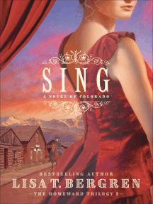 Sing (The Homeward Trilogy Book #2): A Novel of Colorado