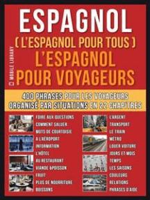 Espagnol ( L'Espagnol Pour Tous ) L'Espagnol pour Yoyageurs: Un livre espagnol francais avec le espagnol vocabulaire essentiel - 400 phrases pour apprendre l'espagnol débutant et voyageurs