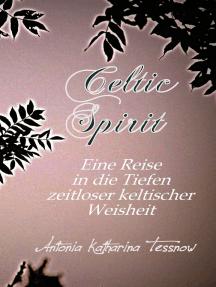 Celtic Spirit: Eine Reise in die Tiefen zeitloser keltischer Weisheit